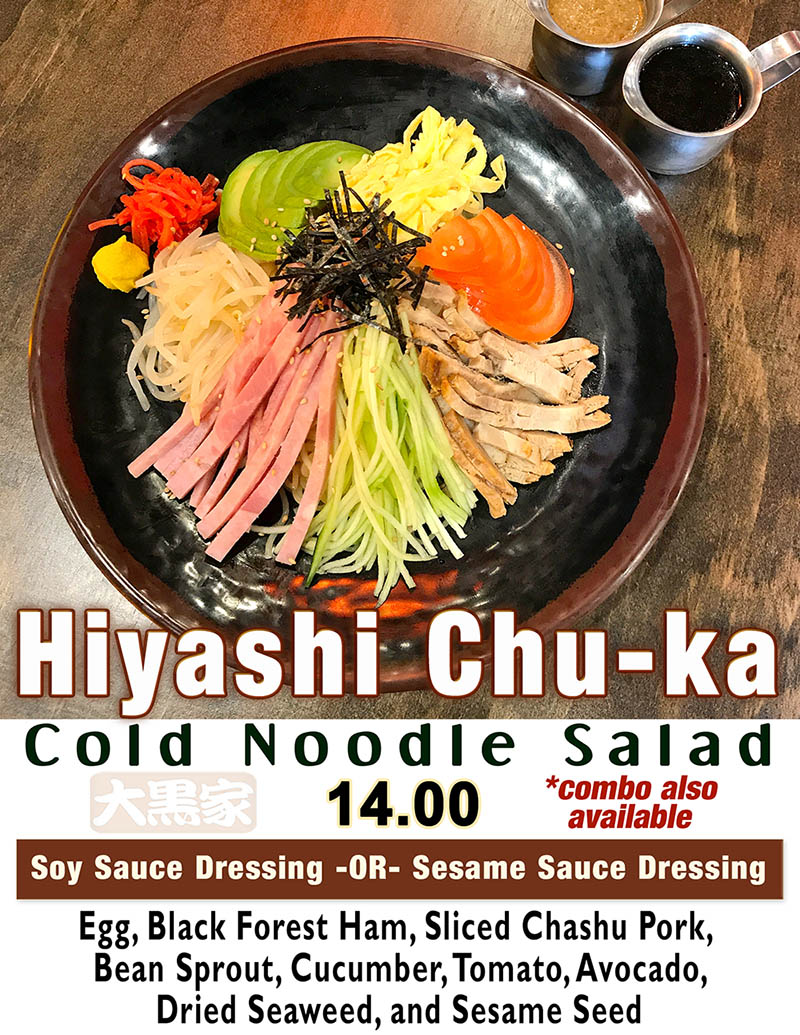 Hiyashi Chu-ka - Cold Noodle Salad – Seasonal Item. Soy Sauce Dressing -OR- Sesame Sauce Dressing. Egg, Black Forest Ham, Sliced Chashu Pork, Bean Sprout, Cucumber, Tomato, Avocado, Dried Seaweed, and Sesame Seed. 14.00 – Combo Also Available.