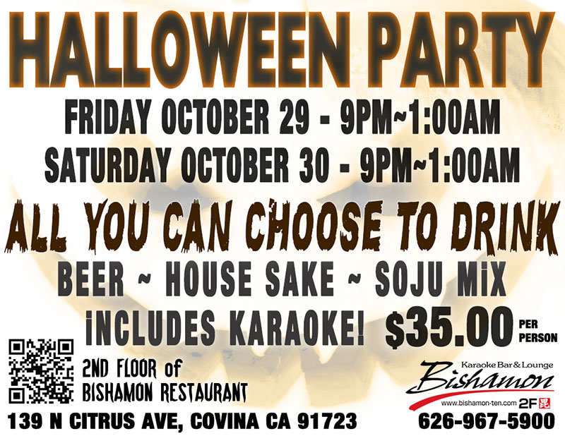 Bishamon Karaoke 2nd Floor Halloween Party – Friday October 29, 9:00 PM to 1:00 AM, and Saturday October 30, 9:00 PM to 1:00 AM. All you can choose to drink – beer, house sake, and soju mix – includes karaoke - $35. 139 N Citrus Ave, Covina, California 91723 – Phone number 626-967-5900.