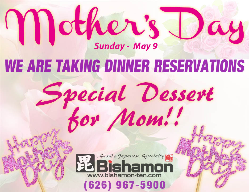 Mother's Day is on May 9th. We are taking dinner reservations. Special Dessert for Mom! Phone 626-967-5900. Happy Mothers Day.