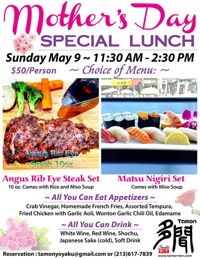 Mother's Day Special Lunch - Sunday May 9th – 11:30 AM to 2:30 PM. $50 per peron. Choice of menu: Rib eye steak set – 10 ounce, comes with rice and miso soup. Matsu Nigiri Set – comes with miso soup. All you can eat appetizers: Crab Vinegar, Homemade French Fries, Assorted Tempura, Fried Chicken with Garlic Aoli, Wonton Garlic Chili Oil, Edamame. All you can drink: White Wine, Red Wine, Shochu, Japanese Sake (cold), Soft Drinks. Reservation : tamonyoyaku@gmail.com or phone 213-617-7839